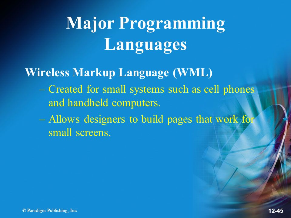 © Paradigm Publishing, Inc. 12-45 Major Programming Languages Wireless Markup Language (WML) –Created for small systems such as cell phones and handhe