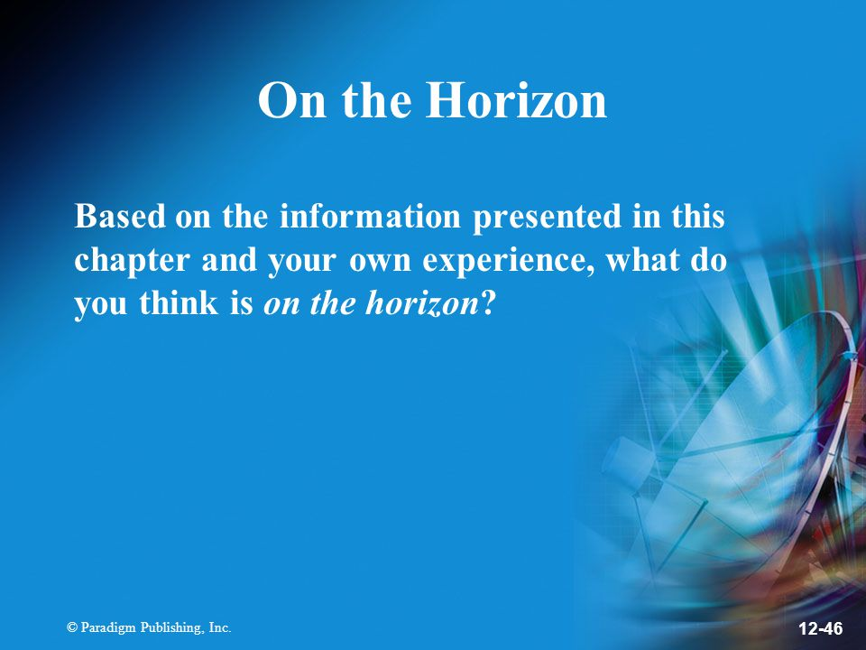 © Paradigm Publishing, Inc. 12-46 On the Horizon Based on the information presented in this chapter and your own experience, what do you think is on t