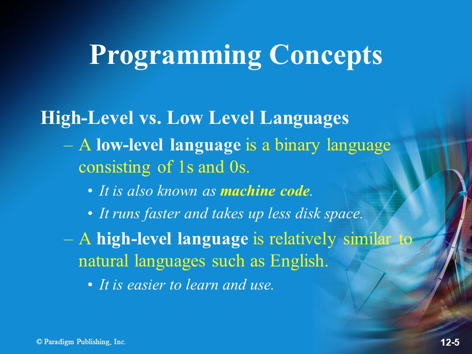 © Paradigm Publishing, Inc. 12-5 Programming Concepts High-Level vs. Low Level Languages –A low-level language is a binary language consisting of 1s a