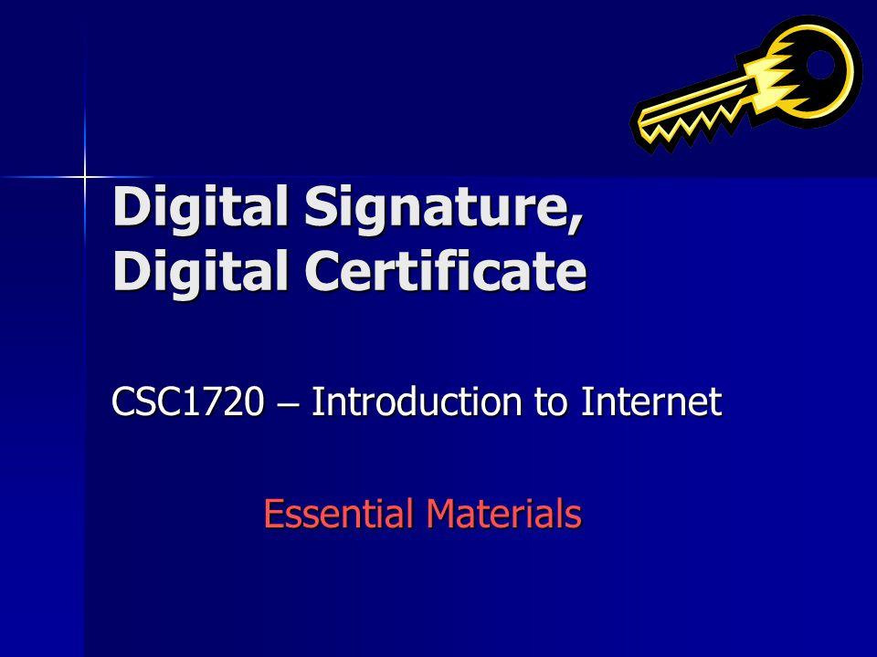 Digital Signature, Digital Certificate CSC1720 – Introduction to Internet Essential Materials