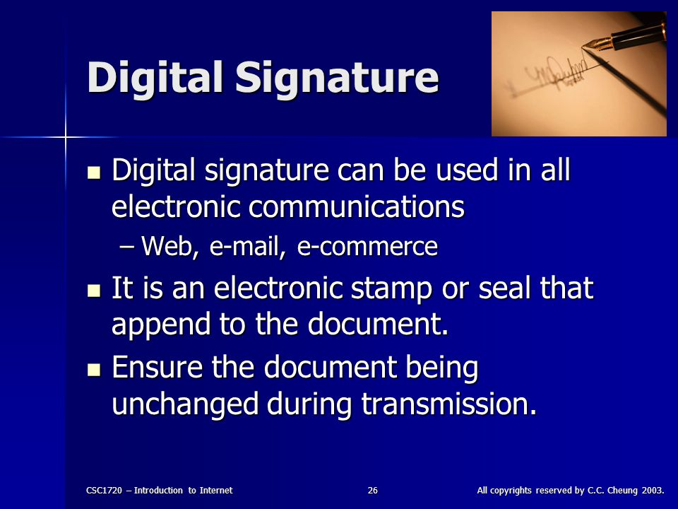 CSC1720 – Introduction to InternetAll copyrights reserved by C.C. Cheung 2003.26 Digital Signature Digital signature can be used in all electronic com