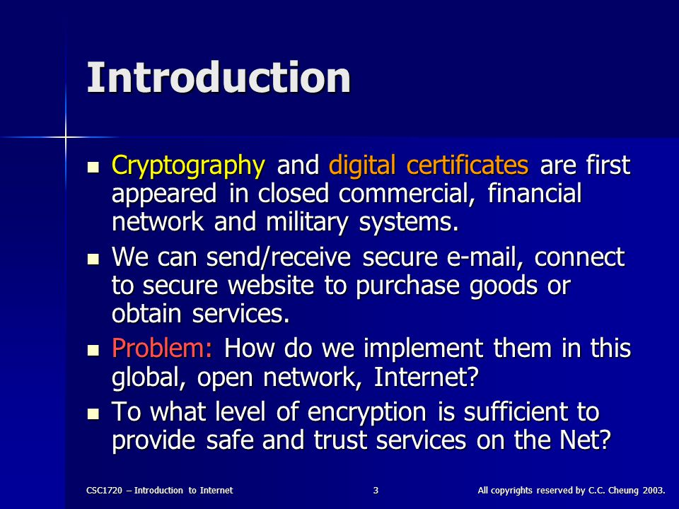 CSC1720 – Introduction to InternetAll copyrights reserved by C.C. Cheung 2003.3 Introduction Cryptography and digital certificates are first appeared