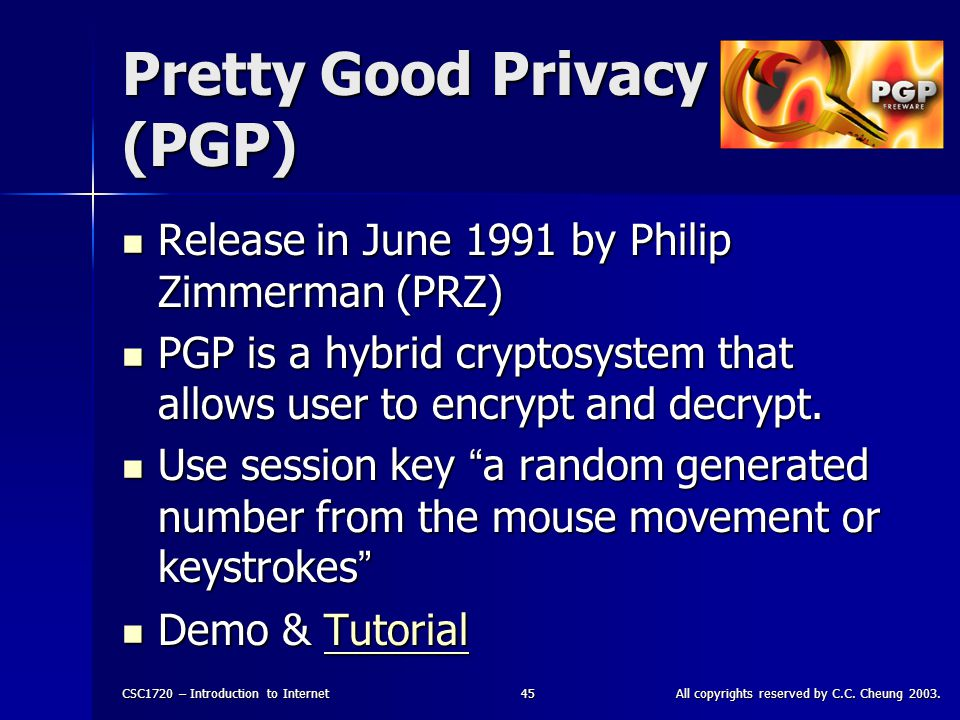 CSC1720 – Introduction to InternetAll copyrights reserved by C.C. Cheung 2003.45 Pretty Good Privacy (PGP) Release in June 1991 by Philip Zimmerman (P