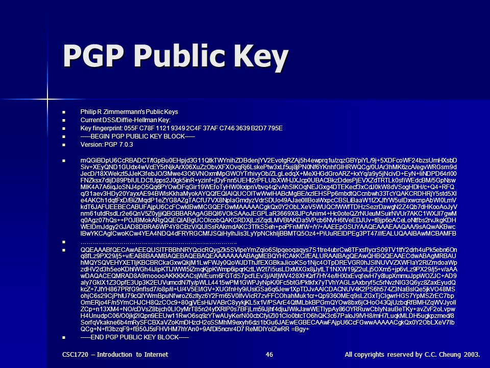 CSC1720 – Introduction to InternetAll copyrights reserved by C.C. Cheung 2003.46 PGP Public Key Philip R Zimmermann's Public Keys Philip R Zimmermann'