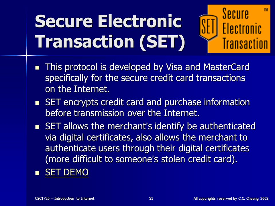 CSC1720 – Introduction to InternetAll copyrights reserved by C.C. Cheung 2003.51 Secure Electronic Transaction (SET) This protocol is developed by Vis
