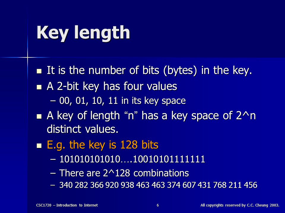CSC1720 – Introduction to InternetAll copyrights reserved by C.C. Cheung 2003.6 Key length It is the number of bits (bytes) in the key. It is the numb