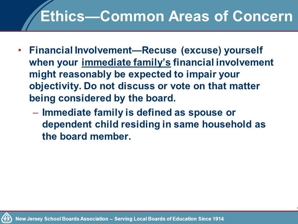 New Jersey School Boards Association – Serving Local Boards of Education Since 1914 Ethics—Common Areas of Concern Financial Involvement—Recuse (excuse) yourself when your immediate family's financial involvement might reasonably be expected to impair your objectivity.