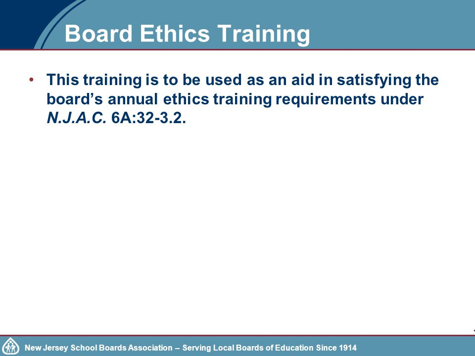 New Jersey School Boards Association – Serving Local Boards of Education Since 1914 DISCLAIMER THIS PRESENTATION DOES NOT REPLACE THE INDIVIDUAL ETHICS TRAINING REQUIRED FOR ALL SCHOOL BOARD MEMBERS/TRUSTEES.