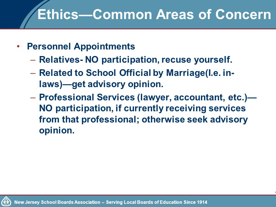 New Jersey School Boards Association – Serving Local Boards of Education Since 1914 Ethics—Common Areas of Concern Personnel Appointments –Relatives- NO participation, recuse yourself.