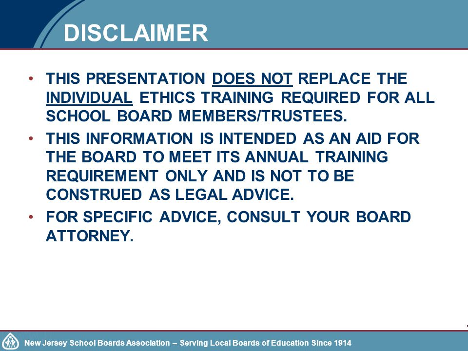 New Jersey School Boards Association – Serving Local Boards of Education Since 1914 Each school board shall: Discuss the School Ethics Act and the Code of Ethics for School Board Members, at a regularly scheduled public meeting annually; Adopt policies and procedures regarding the training of district board members/ charter school trustees members in understanding the Code of Ethics; and Provide documentation that each member of the district board of education or board of trustees has received and reviewed the Code of Ethics.