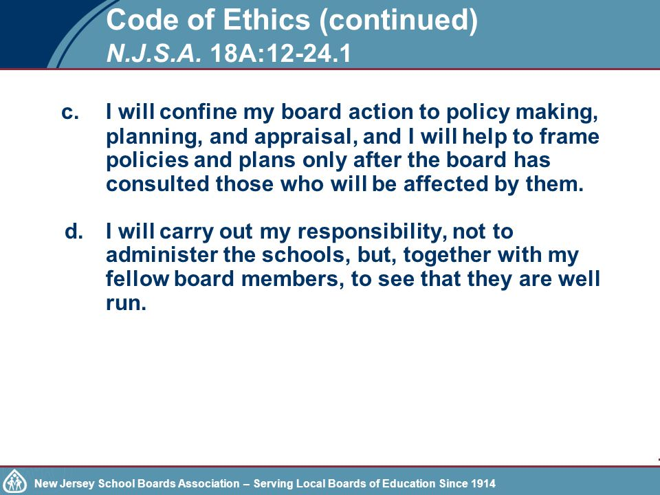 New Jersey School Boards Association – Serving Local Boards of Education Since 1914 Other ethics considerations Gifts or favors –Board members may not accept offers of meals, entertainment or hospitality limited to the clients or customers of the individuals providing the service.