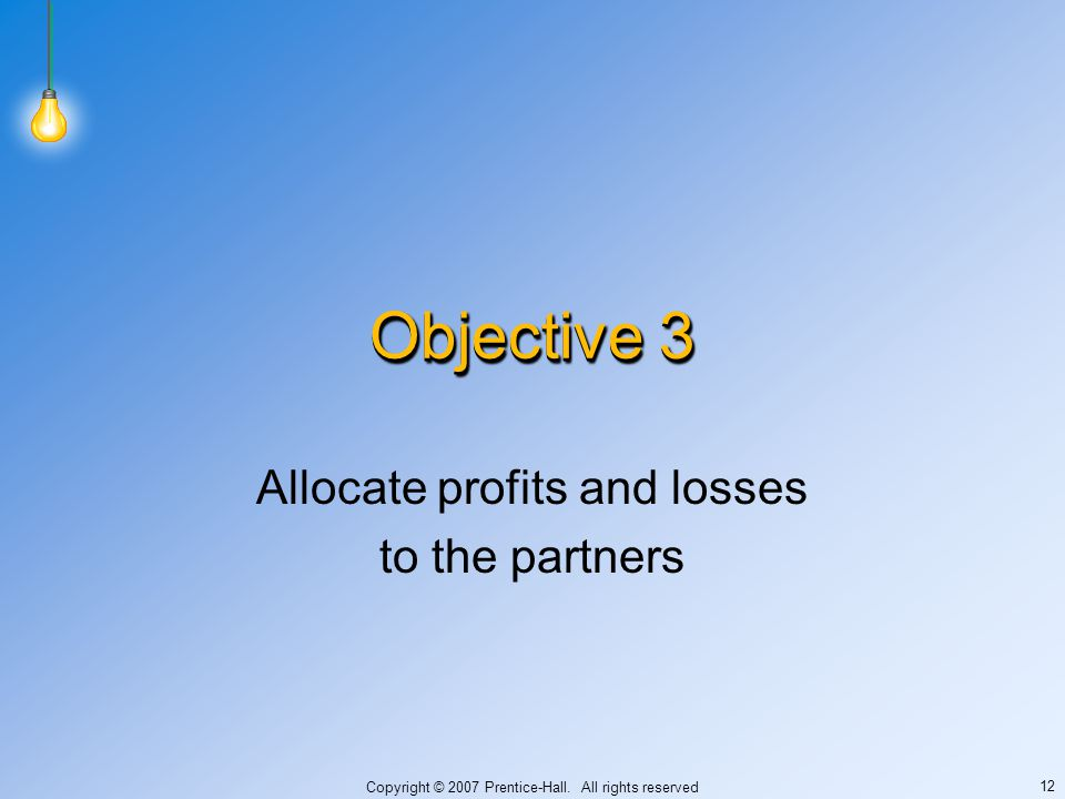 Copyright © 2007 Prentice-Hall. All rights reserved 12 Objective 3 Allocate profits and losses to the partners
