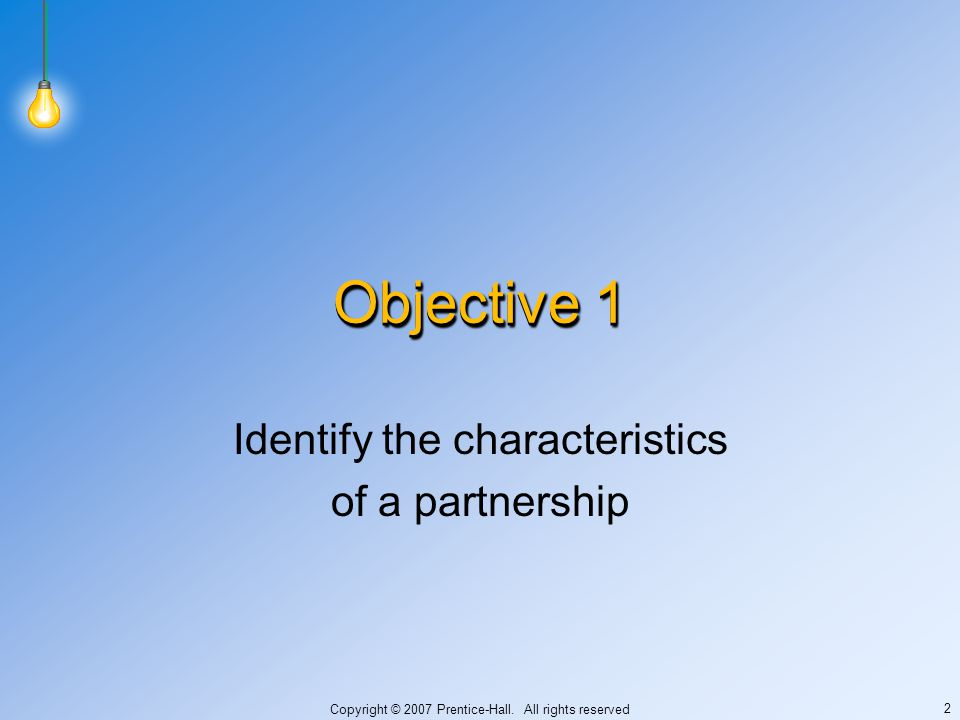 Copyright © 2007 Prentice-Hall. All rights reserved 2 Objective 1 Identify the characteristics of a partnership