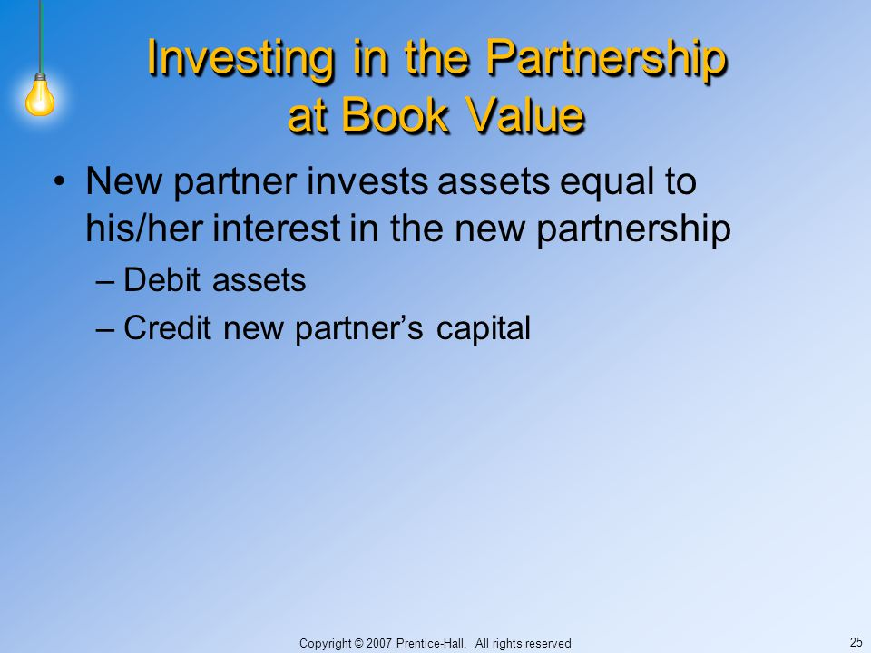 Copyright © 2007 Prentice-Hall. All rights reserved 25 Investing in the Partnership at Book Value New partner invests assets equal to his/her interest