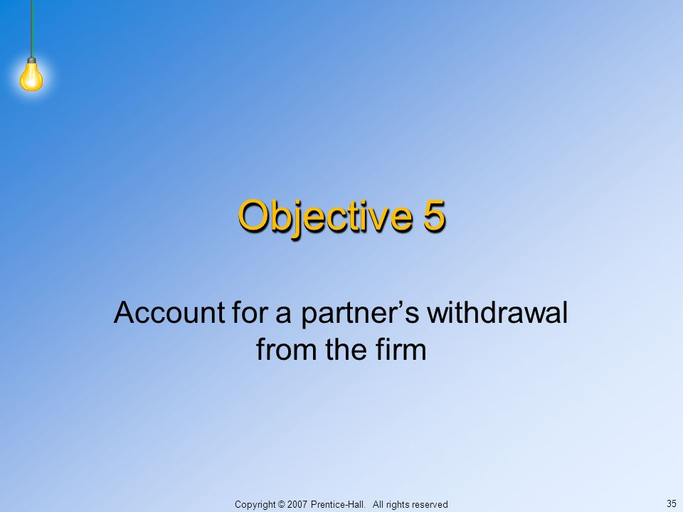 Copyright © 2007 Prentice-Hall. All rights reserved 35 Objective 5 Account for a partner's withdrawal from the firm