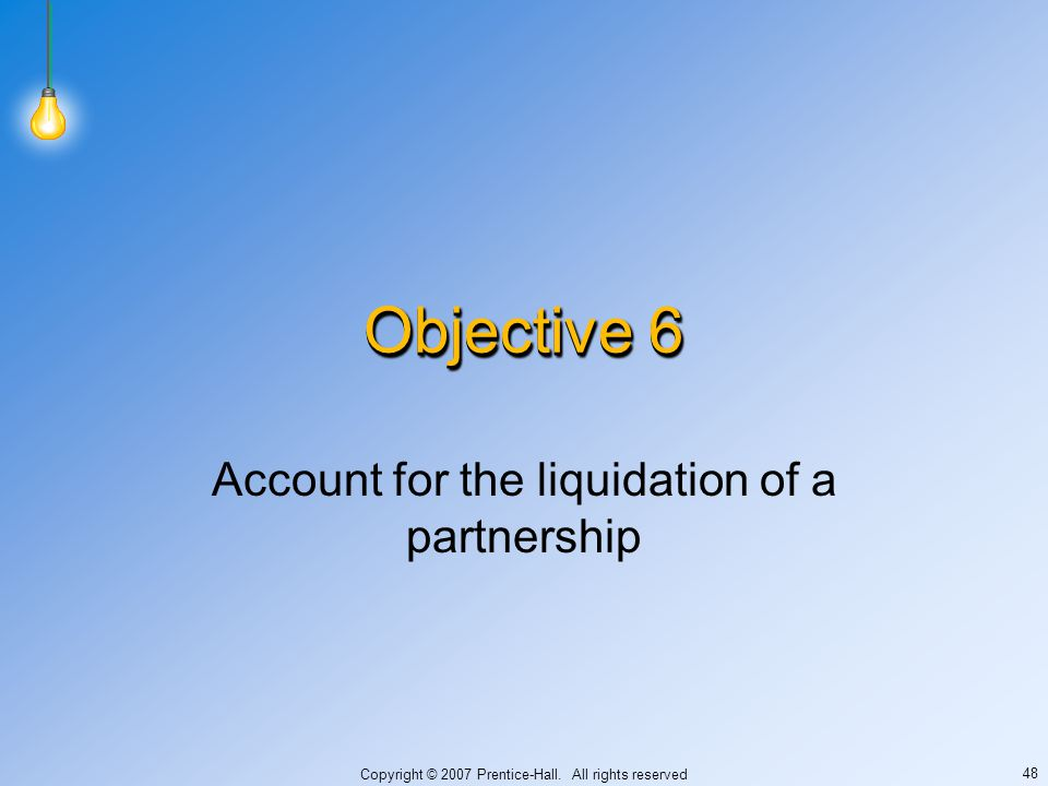 Copyright © 2007 Prentice-Hall. All rights reserved 48 Objective 6 Account for the liquidation of a partnership