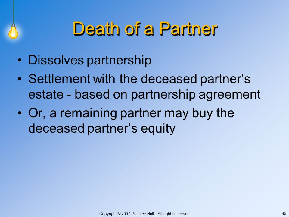 Copyright © 2007 Prentice-Hall. All rights reserved 49 Death of a Partner Dissolves partnership Settlement with the deceased partner's estate - based