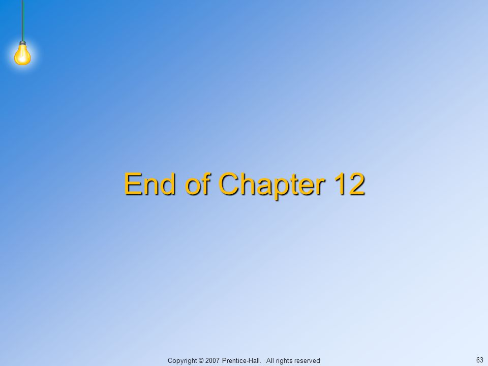 Copyright © 2007 Prentice-Hall. All rights reserved 63 End of Chapter 12