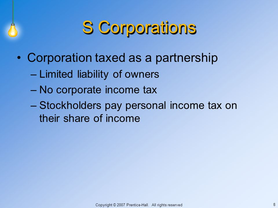 Copyright © 2007 Prentice-Hall. All rights reserved 8 S Corporations Corporation taxed as a partnership –Limited liability of owners –No corporate inc