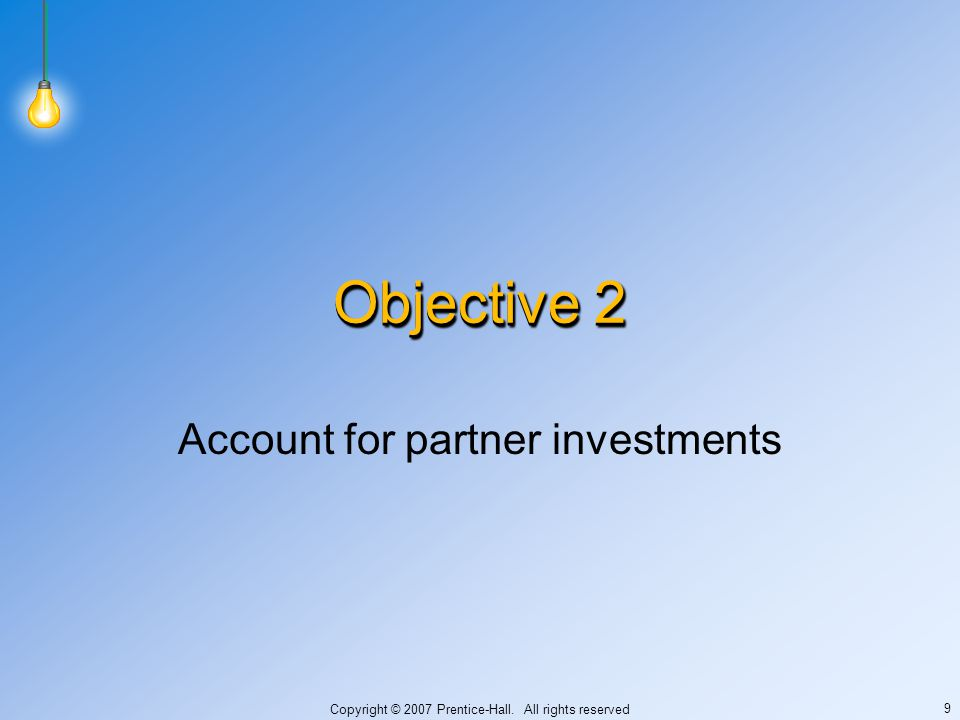 Copyright © 2007 Prentice-Hall. All rights reserved 9 Objective 2 Account for partner investments