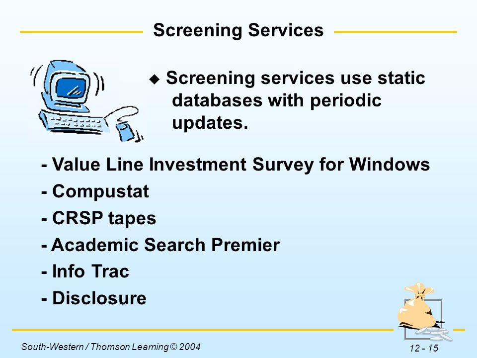 South-Western / Thomson Learning © 2004 12 - 15 Screening Services - Value Line Investment Survey for Windows - Compustat - CRSP tapes - Academic Search Premier - Info Trac - Disclosure  Screening services use static databases with periodic updates.