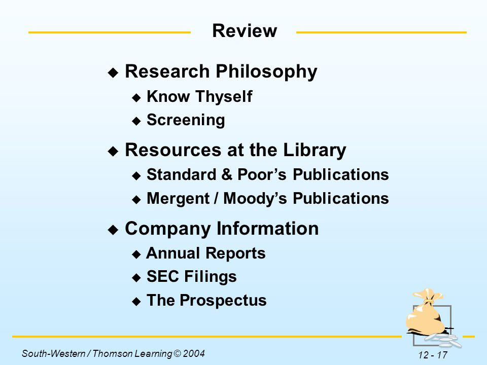 South-Western / Thomson Learning © 2004 12 - 17 Review  Research Philosophy  Know Thyself  Screening  Resources at the Library  Standard & Poor's Publications  Mergent / Moody's Publications  Company Information  Annual Reports  SEC Filings  The Prospectus