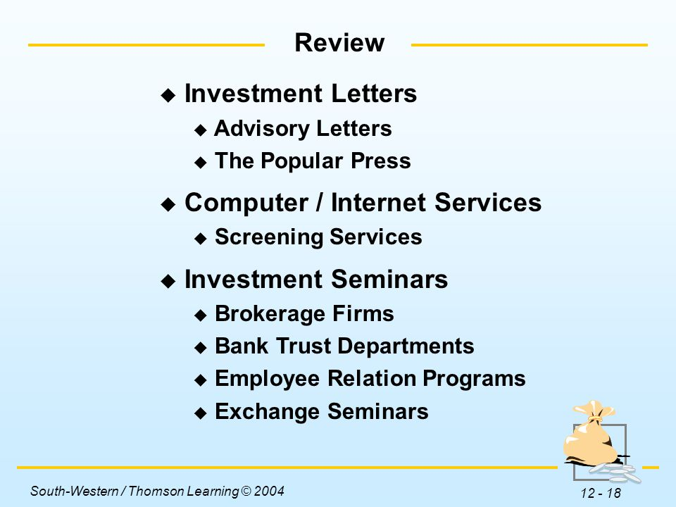 South-Western / Thomson Learning © 2004 12 - 18  Investment Letters  Advisory Letters  The Popular Press  Computer / Internet Services  Screening Services  Investment Seminars  Brokerage Firms  Bank Trust Departments  Employee Relation Programs  Exchange Seminars Review