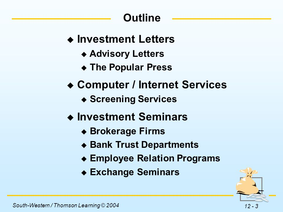 South-Western / Thomson Learning © 2004 12 - 3 Outline  Investment Letters  Advisory Letters  The Popular Press  Computer / Internet Services  Screening Services  Investment Seminars  Brokerage Firms  Bank Trust Departments  Employee Relation Programs  Exchange Seminars
