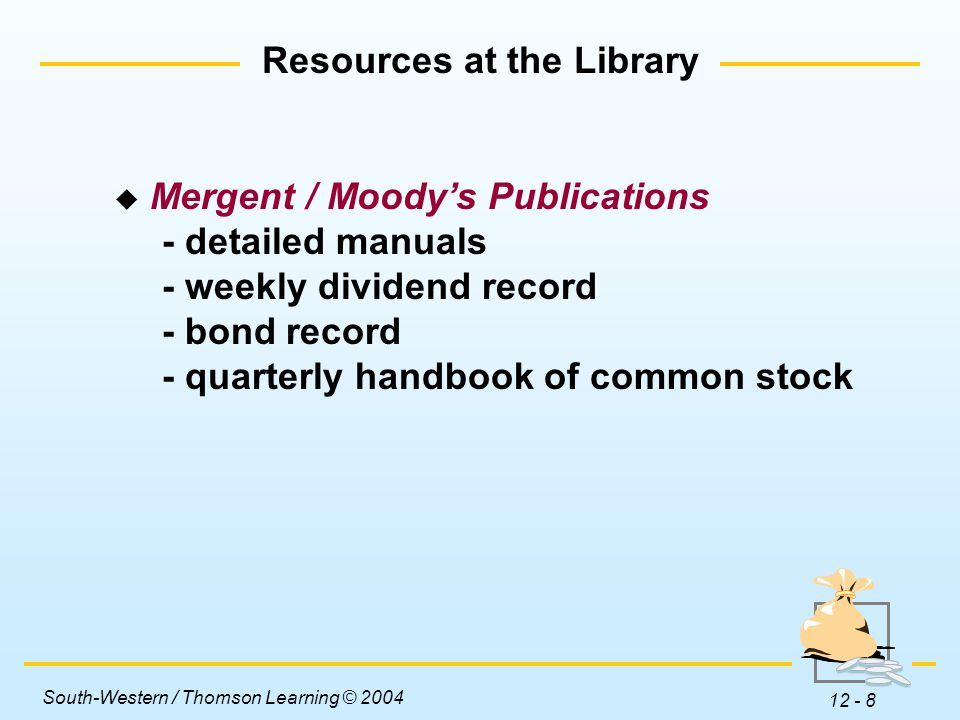 South-Western / Thomson Learning © 2004 12 - 8  Mergent / Moody's Publications - detailed manuals - weekly dividend record - bond record - quarterly handbook of common stock Resources at the Library