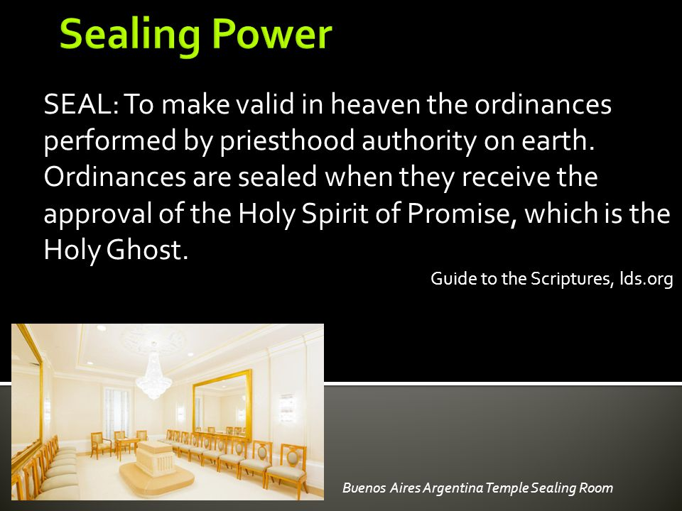 SEAL: To make valid in heaven the ordinances performed by priesthood authority on earth. Ordinances are sealed when they receive the approval of the H