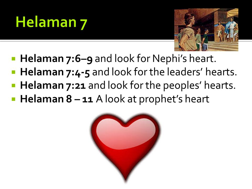  Helaman 7:6–9 and look for Nephi's heart.  Helaman 7:4-5 and look for the leaders' hearts.  Helaman 7:21 and look for the peoples' hearts.  Helam