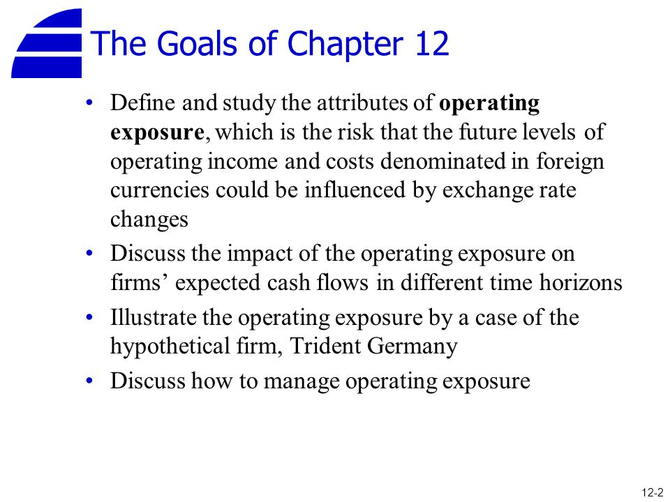 The Goals of Chapter 12 Define and study the attributes of operating exposure, which is the risk that the future levels of operating income and costs