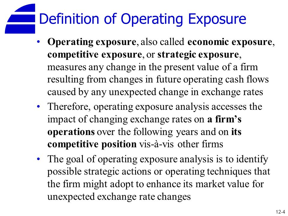 Definition of Operating Exposure Operating exposure, also called economic exposure, competitive exposure, or strategic exposure, measures any change i