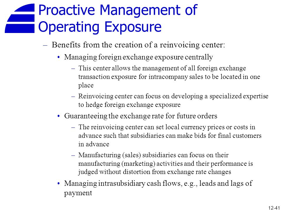 Proactive Management of Operating Exposure –Benefits from the creation of a reinvoicing center: Managing foreign exchange exposure centrally –This cen