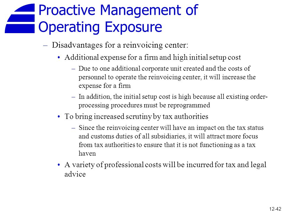 Proactive Management of Operating Exposure –Disadvantages for a reinvoicing center: Additional expense for a firm and high initial setup cost –Due to