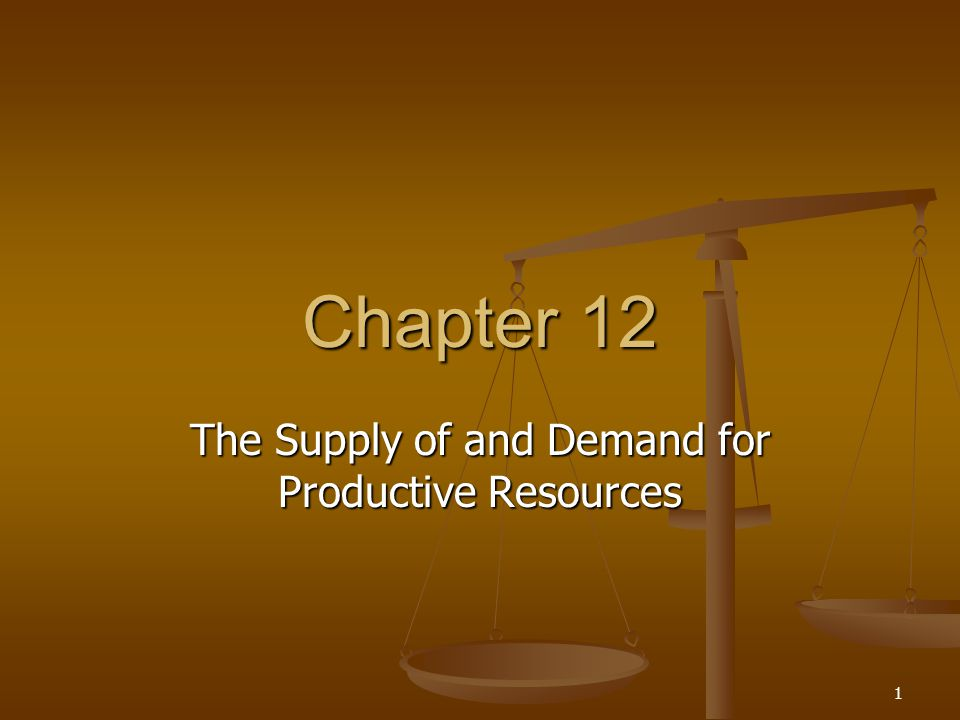 1 Chapter 12 The Supply of and Demand for Productive Resources