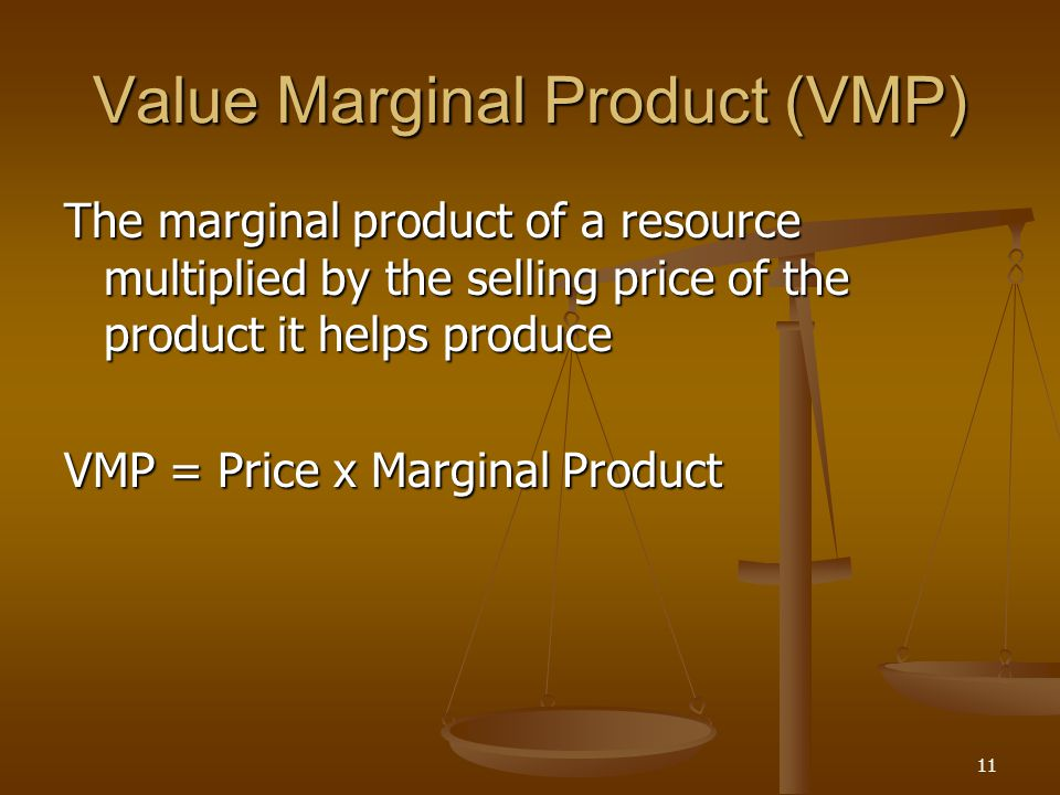 11 Value Marginal Product (VMP) The marginal product of a resource multiplied by the selling price of the product it helps produce VMP = Price x Margi
