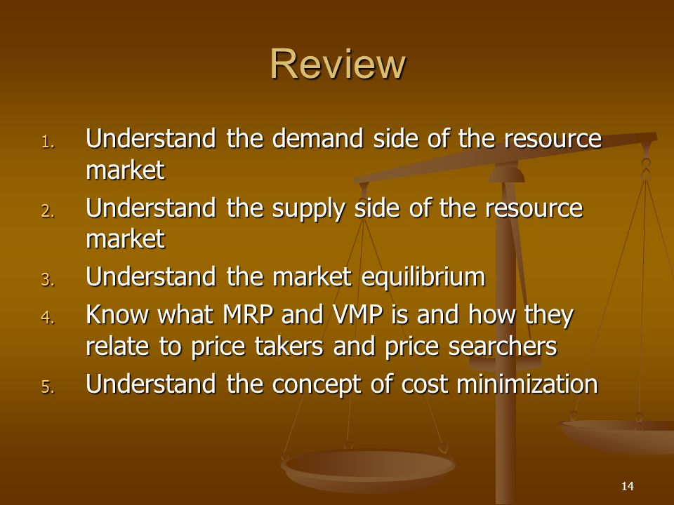 14 Review 1. Understand the demand side of the resource market 2. Understand the supply side of the resource market 3. Understand the market equilibri