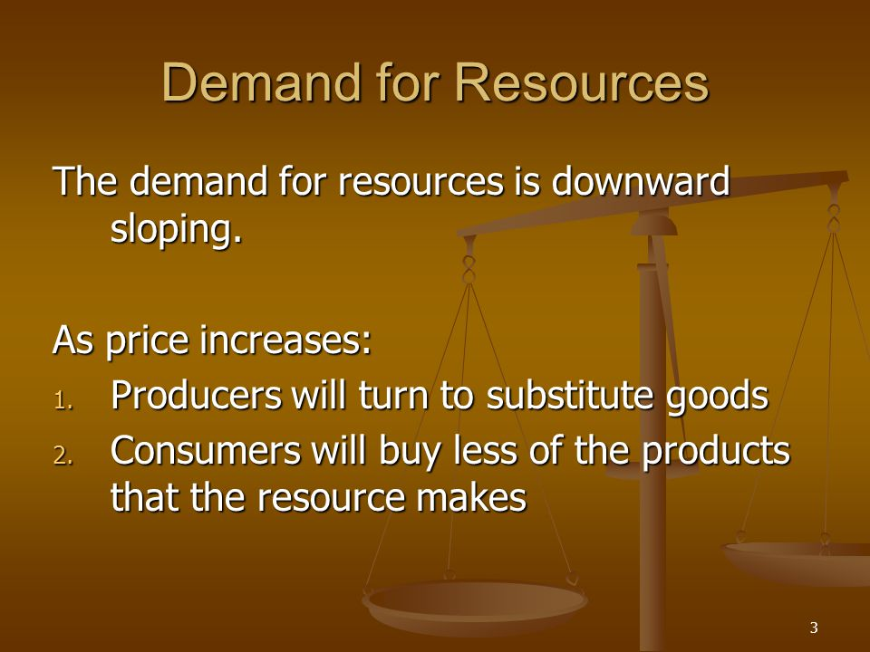 3 Demand for Resources The demand for resources is downward sloping. As price increases: 1. Producers will turn to substitute goods 2. Consumers will