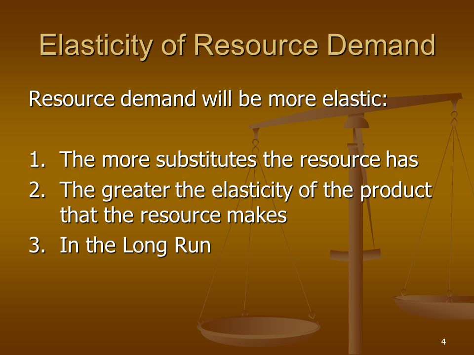 4 Elasticity of Resource Demand Resource demand will be more elastic: 1. The more substitutes the resource has 2. The greater the elasticity of the pr