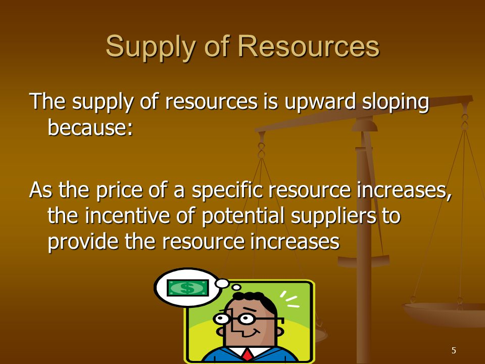 5 Supply of Resources The supply of resources is upward sloping because: As the price of a specific resource increases, the incentive of potential sup