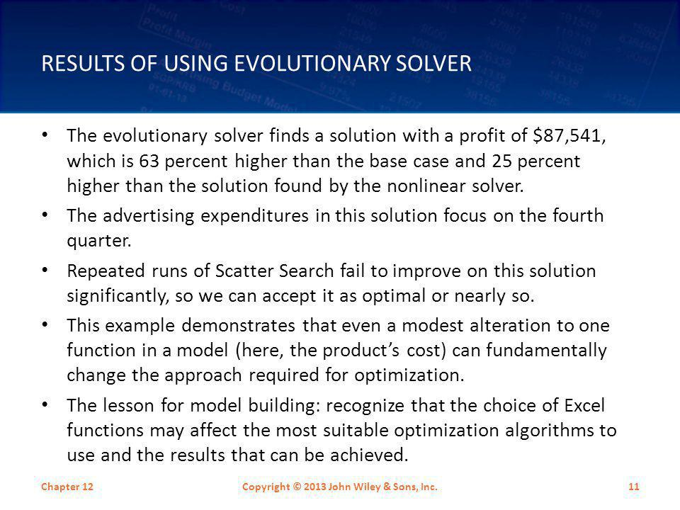 RESULTS OF USING EVOLUTIONARY SOLVER The evolutionary solver finds a solution with a profit of $87,541, which is 63 percent higher than the base case
