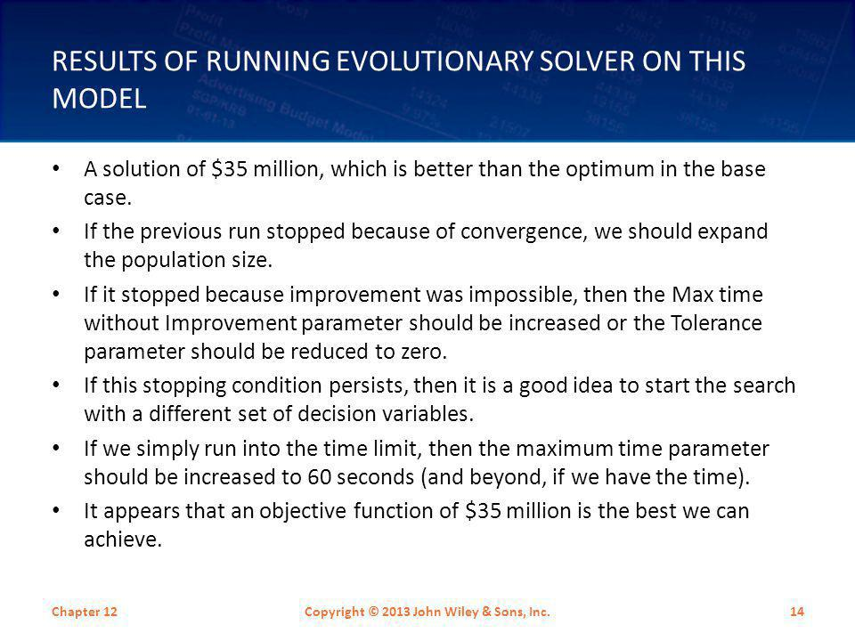RESULTS OF RUNNING EVOLUTIONARY SOLVER ON THIS MODEL Chapter 12Copyright © 2013 John Wiley & Sons, Inc.14 A solution of $35 million, which is better t