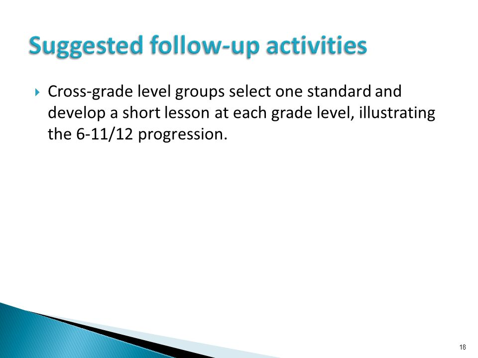  Cross-grade level groups select one standard and develop a short lesson at each grade level, illustrating the 6-11/12 progression. 18 Suggested foll