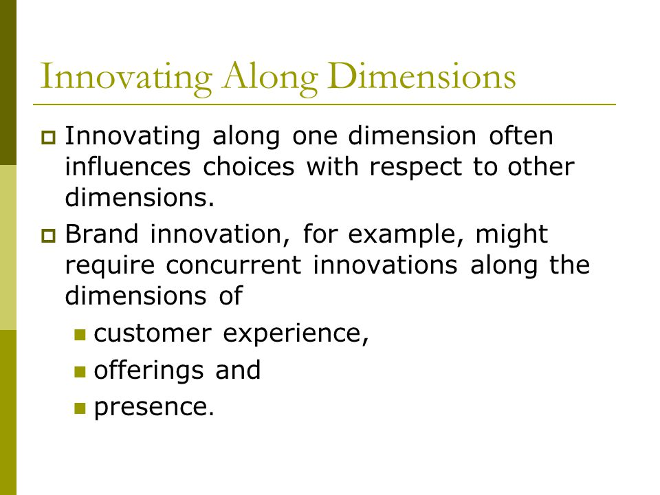 Innovating Along Dimensions  Innovating along one dimension often influences choices with respect to other dimensions.