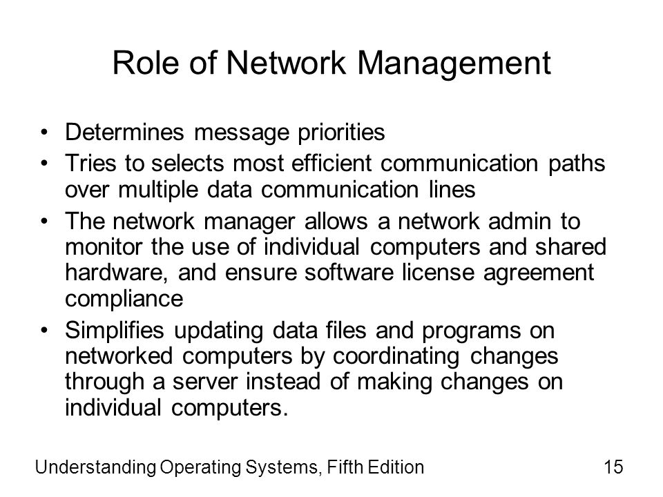 Role of Network Management Determines message priorities Tries to selects most efficient communication paths over multiple data communication lines The network manager allows a network admin to monitor the use of individual computers and shared hardware, and ensure software license agreement compliance Simplifies updating data files and programs on networked computers by coordinating changes through a server instead of making changes on individual computers.