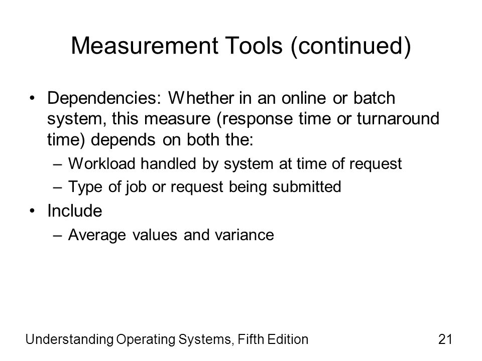 Measurement Tools (continued) Dependencies: Whether in an online or batch system, this measure (response time or turnaround time) depends on both the: –Workload handled by system at time of request –Type of job or request being submitted Include –Average values and variance Understanding Operating Systems, Fifth Edition21