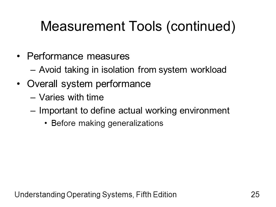 Measurement Tools (continued) Performance measures –Avoid taking in isolation from system workload Overall system performance –Varies with time –Important to define actual working environment Before making generalizations Understanding Operating Systems, Fifth Edition25