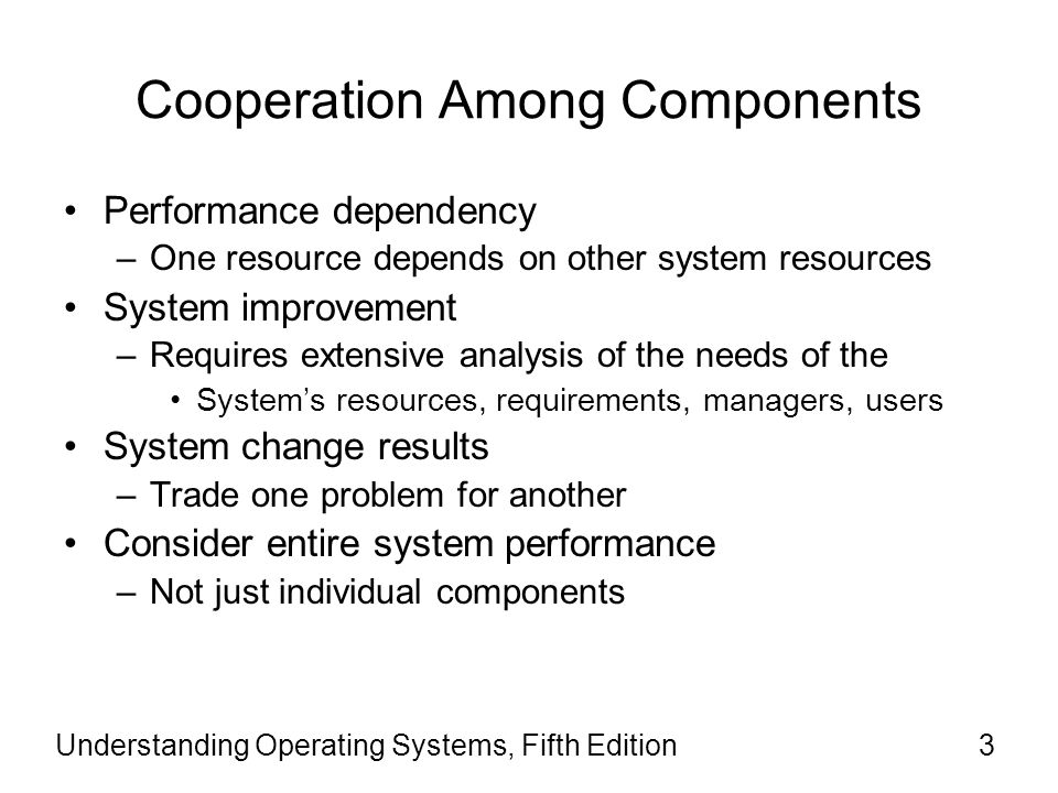 Cooperation Among Components Performance dependency –One resource depends on other system resources System improvement –Requires extensive analysis of the needs of the System's resources, requirements, managers, users System change results –Trade one problem for another Consider entire system performance –Not just individual components Understanding Operating Systems, Fifth Edition3