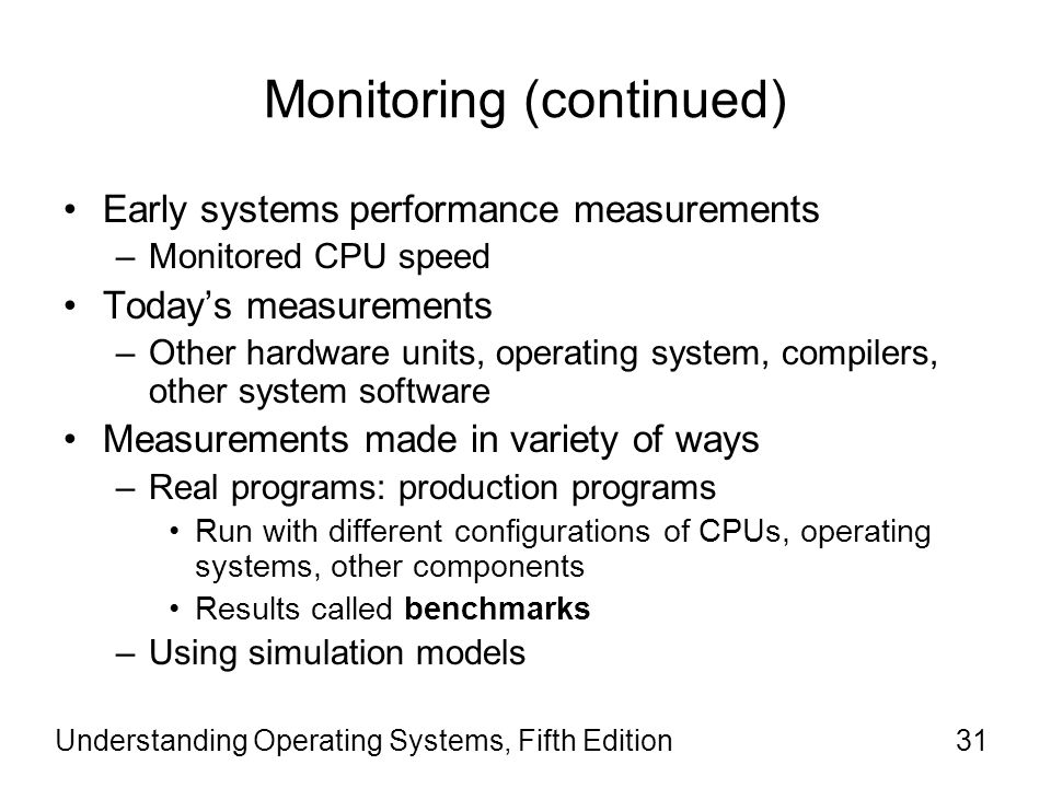 Monitoring (continued) Early systems performance measurements –Monitored CPU speed Today's measurements –Other hardware units, operating system, compilers, other system software Measurements made in variety of ways –Real programs: production programs Run with different configurations of CPUs, operating systems, other components Results called benchmarks –Using simulation models Understanding Operating Systems, Fifth Edition31
